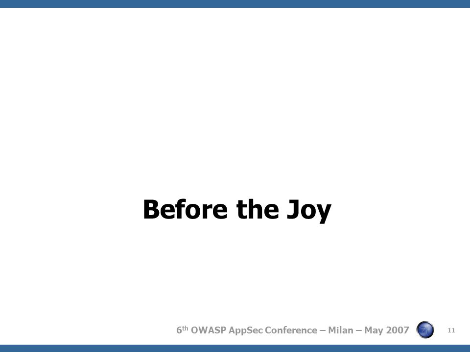 6 th OWASP AppSec Conference – Milan – May 2007 Before the Joy 11