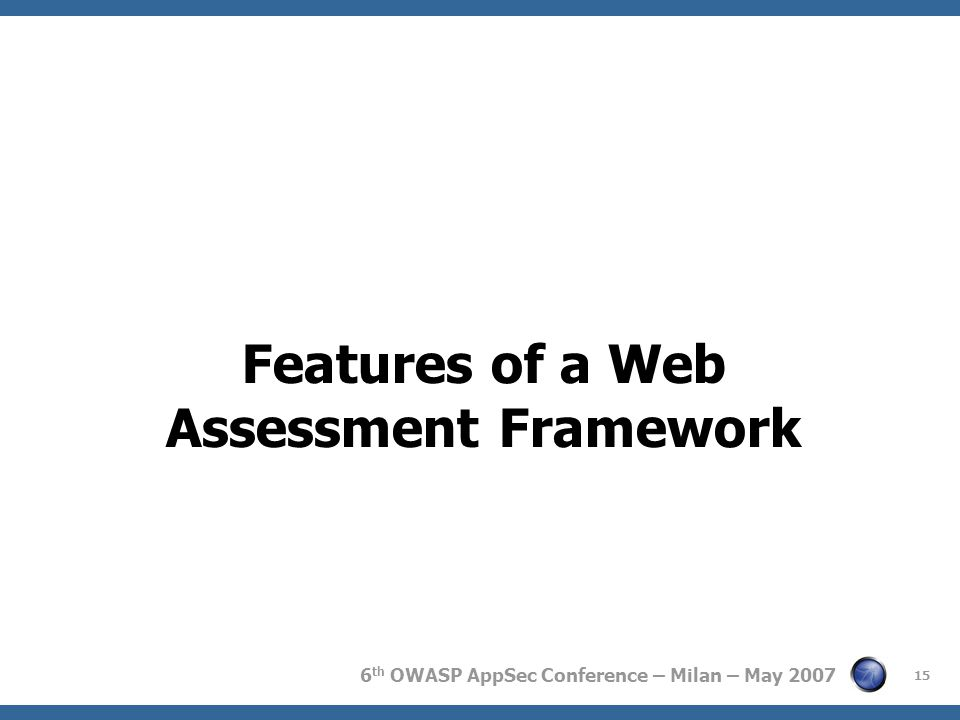 6 th OWASP AppSec Conference – Milan – May 2007 Features of a Web Assessment Framework 15