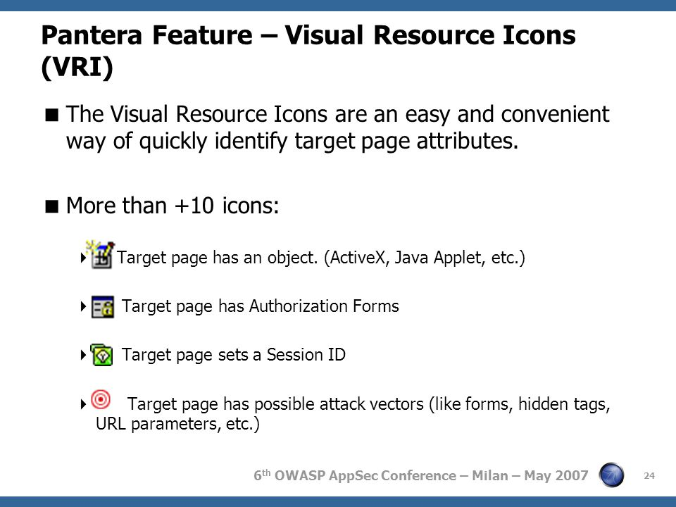 6 th OWASP AppSec Conference – Milan – May 2007 Pantera Feature – Visual Resource Icons (VRI)  The Visual Resource Icons are an easy and convenient way of quickly identify target page attributes.
