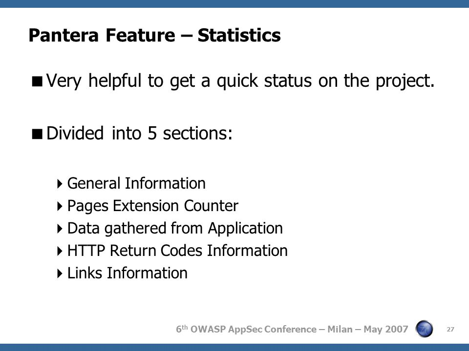 6 th OWASP AppSec Conference – Milan – May 2007 Pantera Feature – Statistics  Very helpful to get a quick status on the project.