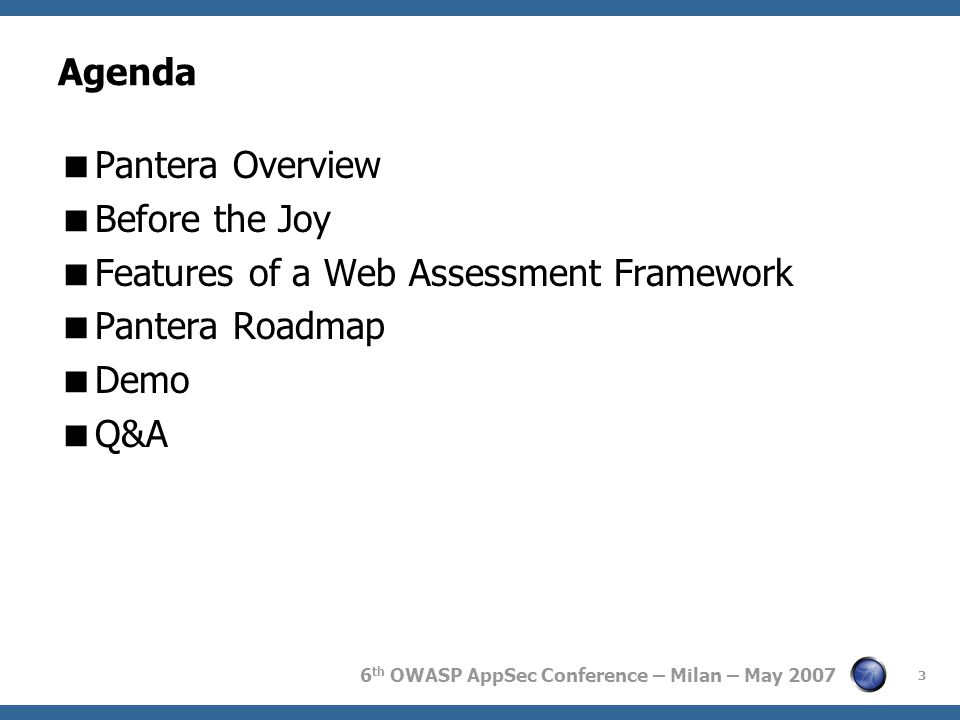 6 th OWASP AppSec Conference – Milan – May 2007 3 Agenda  Pantera Overview  Before the Joy  Features of a Web Assessment Framework  Pantera Roadmap  Demo  Q&A