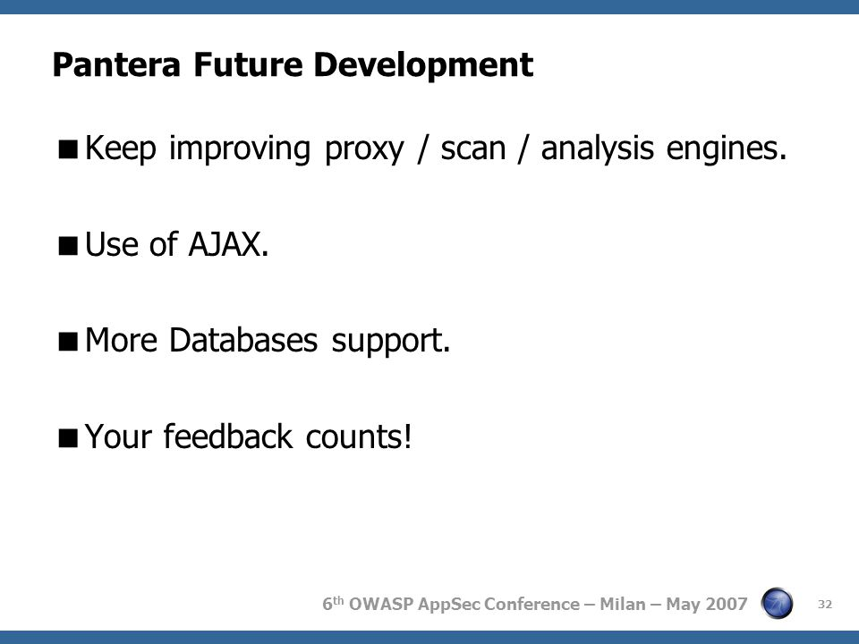 6 th OWASP AppSec Conference – Milan – May 2007 Pantera Future Development  Keep improving proxy / scan / analysis engines.