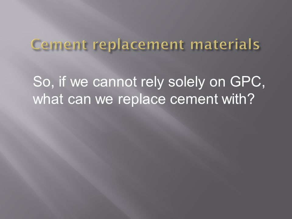 So, if we cannot rely solely on GPC, what can we replace cement with