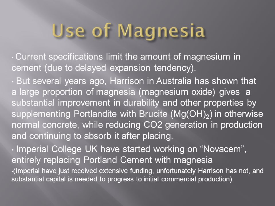 Current specifications limit the amount of magnesium in cement (due to delayed expansion tendency).