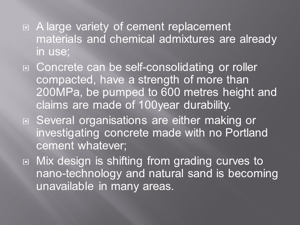  A large variety of cement replacement materials and chemical admixtures are already in use;  Concrete can be self-consolidating or roller compacted, have a strength of more than 200MPa, be pumped to 600 metres height and claims are made of 100year durability.