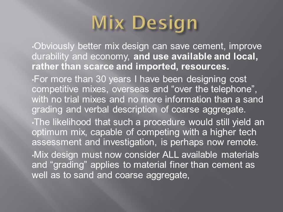 Obviously better mix design can save cement, improve durability and economy, and use available and local, rather than scarce and imported, resources.