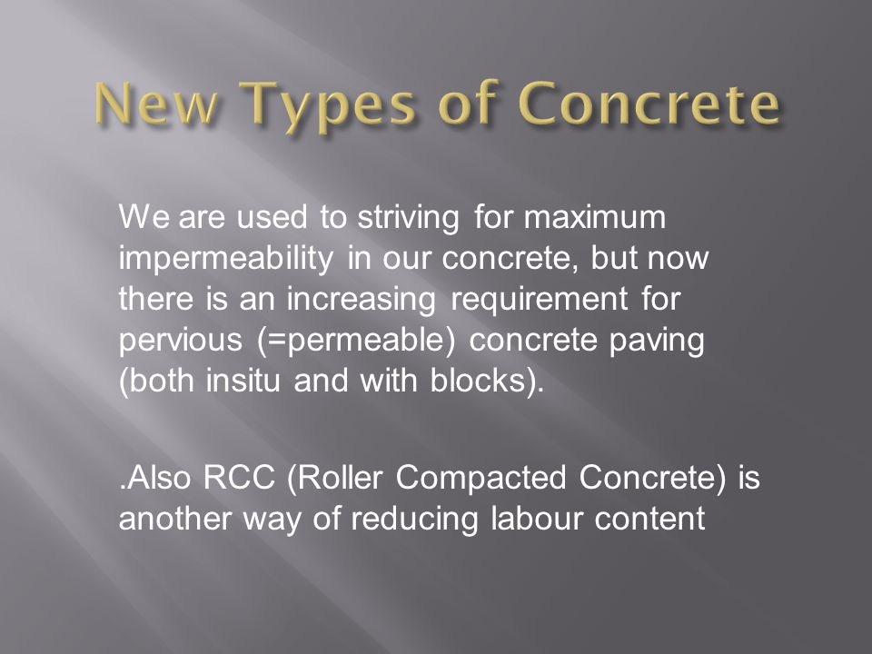 We are used to striving for maximum impermeability in our concrete, but now there is an increasing requirement for pervious (=permeable) concrete paving (both insitu and with blocks)..Also RCC (Roller Compacted Concrete) is another way of reducing labour content