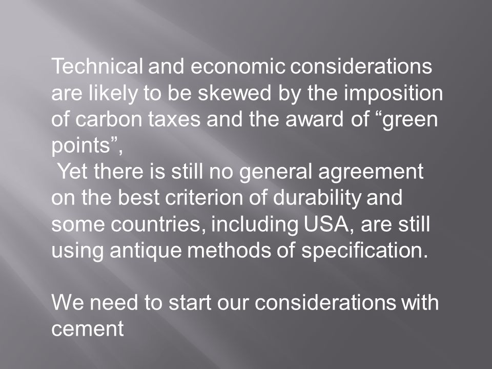 Technical and economic considerations are likely to be skewed by the imposition of carbon taxes and the award of green points , Yet there is still no general agreement on the best criterion of durability and some countries, including USA, are still using antique methods of specification.