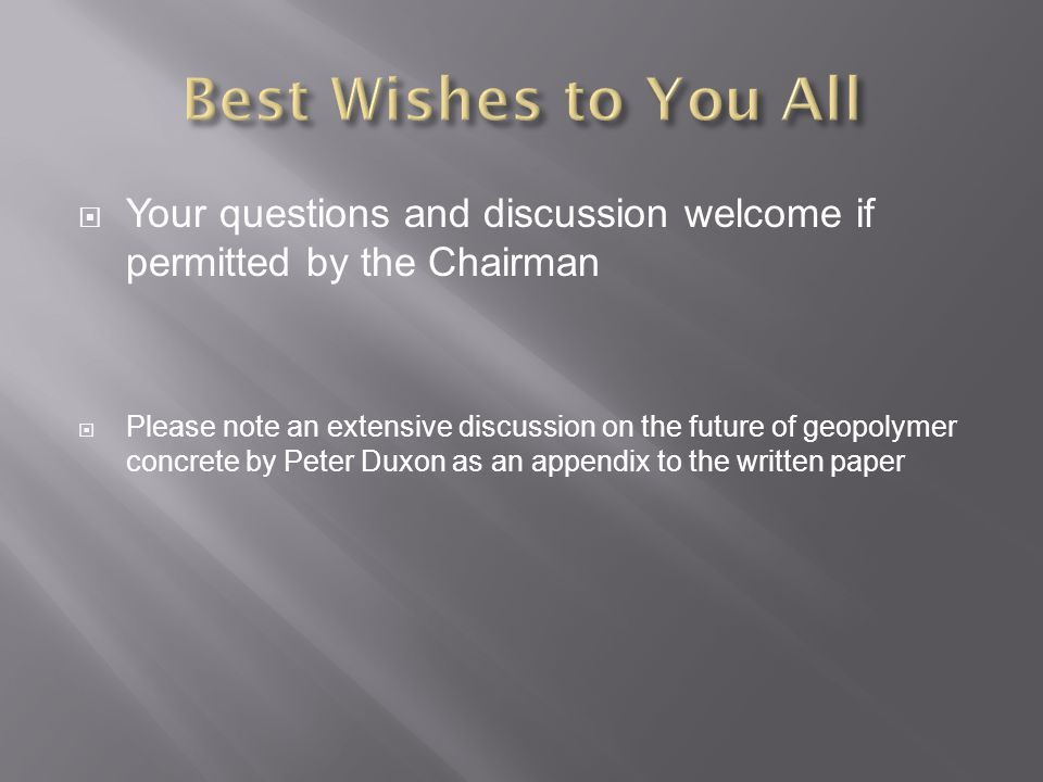  Your questions and discussion welcome if permitted by the Chairman  Please note an extensive discussion on the future of geopolymer concrete by Peter Duxon as an appendix to the written paper