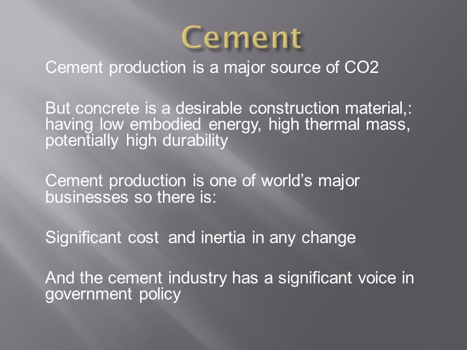 Cement production is a major source of CO2 But concrete is a desirable construction material,: having low embodied energy, high thermal mass, potentially high durability Cement production is one of world's major businesses so there is: Significant cost and inertia in any change And the cement industry has a significant voice in government policy