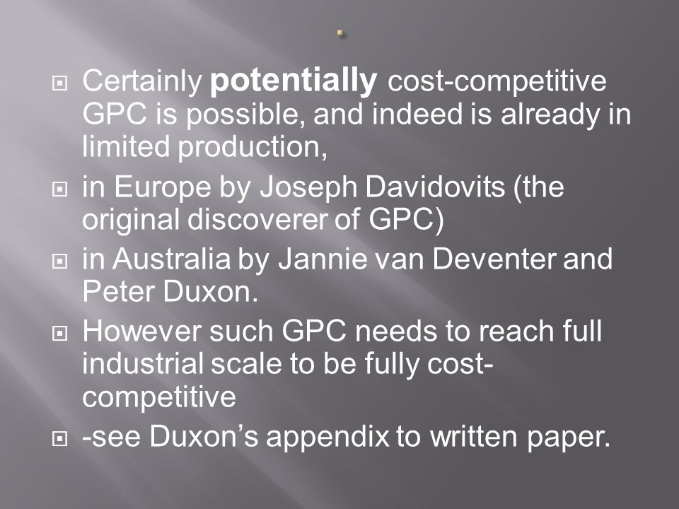  Certainly potentially cost-competitive GPC is possible, and indeed is already in limited production,  in Europe by Joseph Davidovits (the original discoverer of GPC)  in Australia by Jannie van Deventer and Peter Duxon.