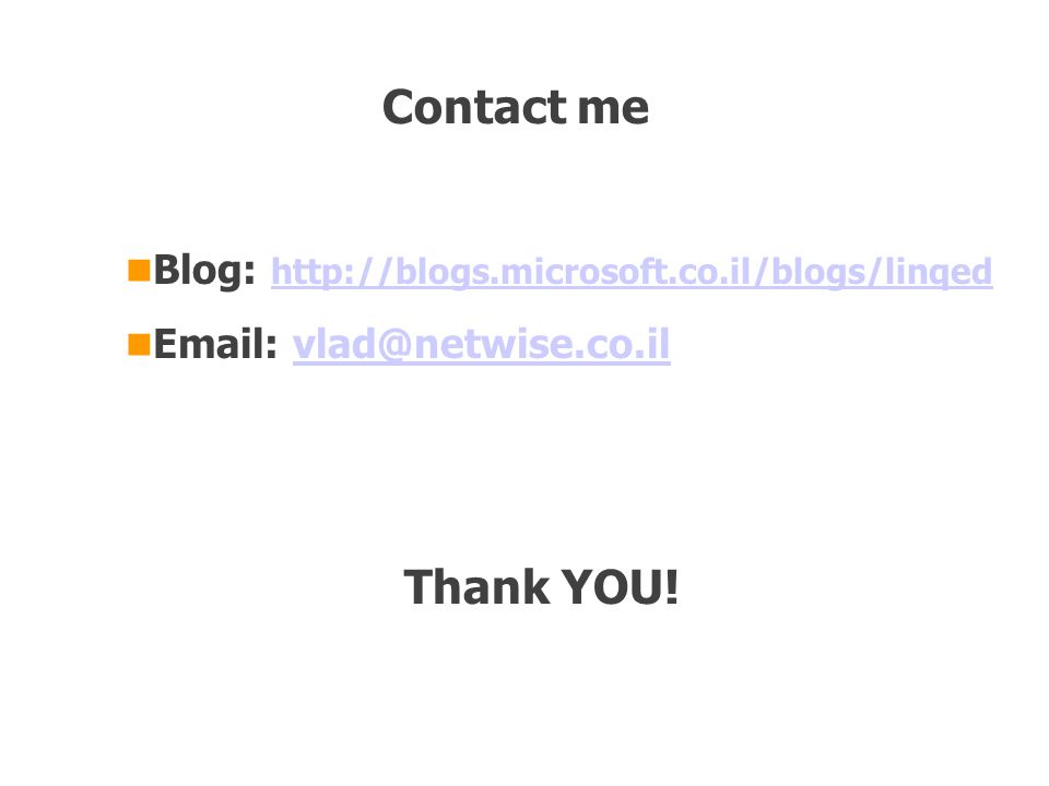 Blog: http://blogs.microsoft.co.il/blogs/linqed http://blogs.microsoft.co.il/blogs/linqed Email: vlad@netwise.co.ilvlad@netwise.co.il Contact me Thank YOU!