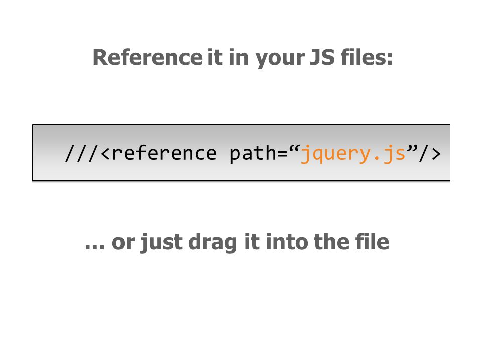 … or just drag it into the file /// Reference it in your JS files: