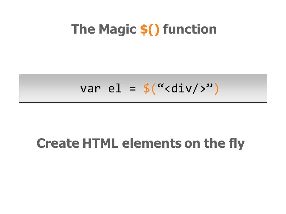 Create HTML elements on the fly var el = $( ) The Magic $() function