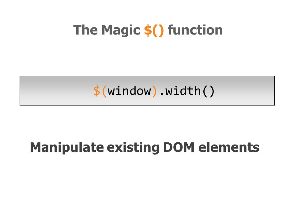 Manipulate existing DOM elements $(window).width() The Magic $() function