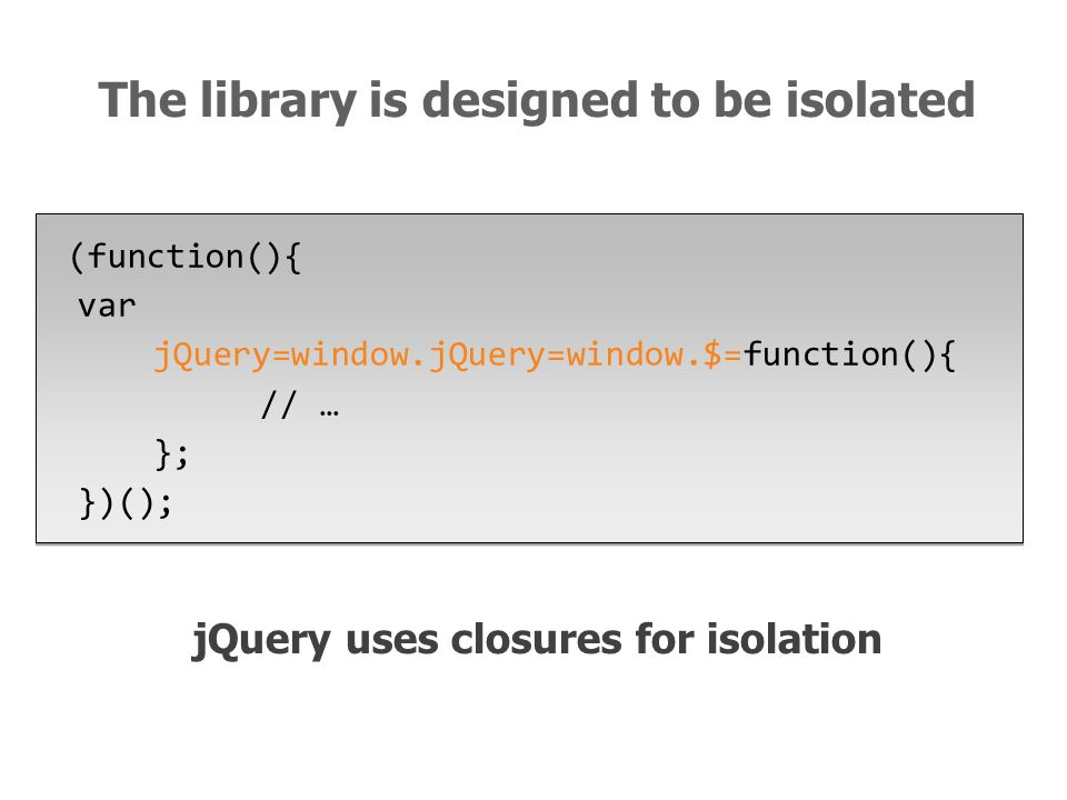 jQuery uses closures for isolation (function(){ var jQuery=window.jQuery=window.$=function(){ // … }; })(); The library is designed to be isolated