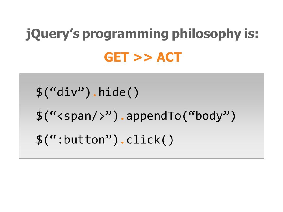 $( div ).hide() $( ).appendTo( body ) $( :button ).click() $( div ).hide() $( ).appendTo( body ) $( :button ).click() jQuery's programming philosophy is: GET >> ACT