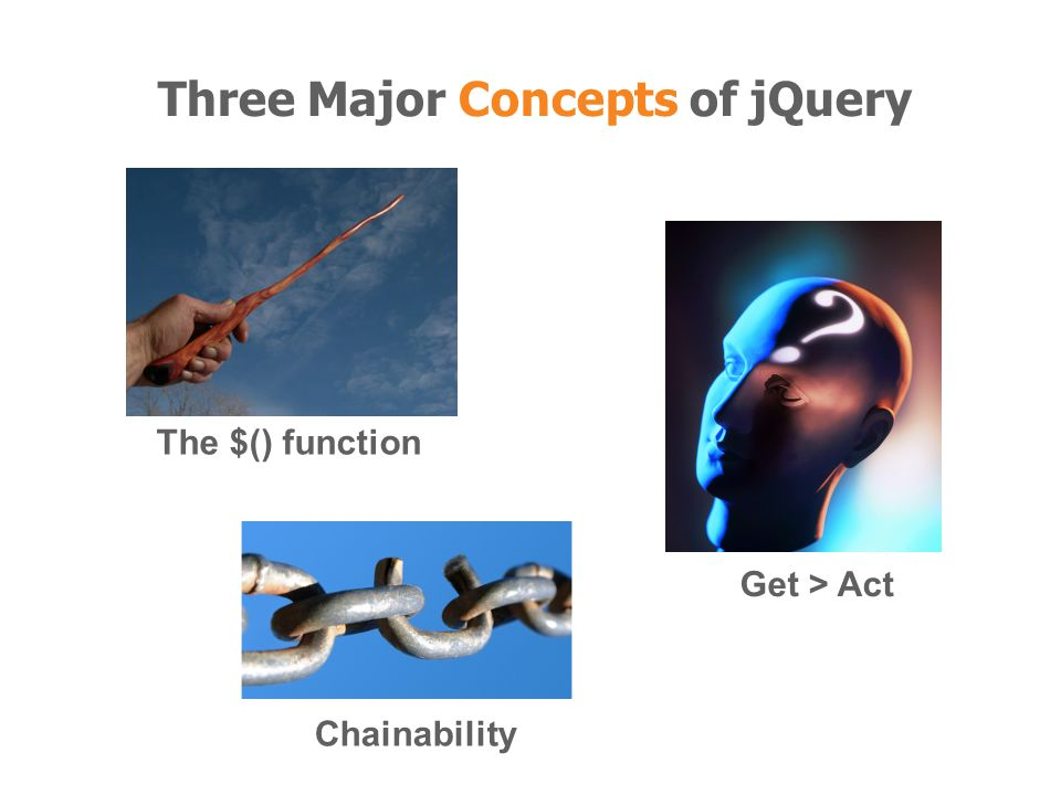 Get > Act Chainability The $() function Three Major Concepts of jQuery