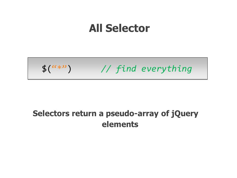 $( * ) // find everything All Selector Selectors return a pseudo-array of jQuery elements