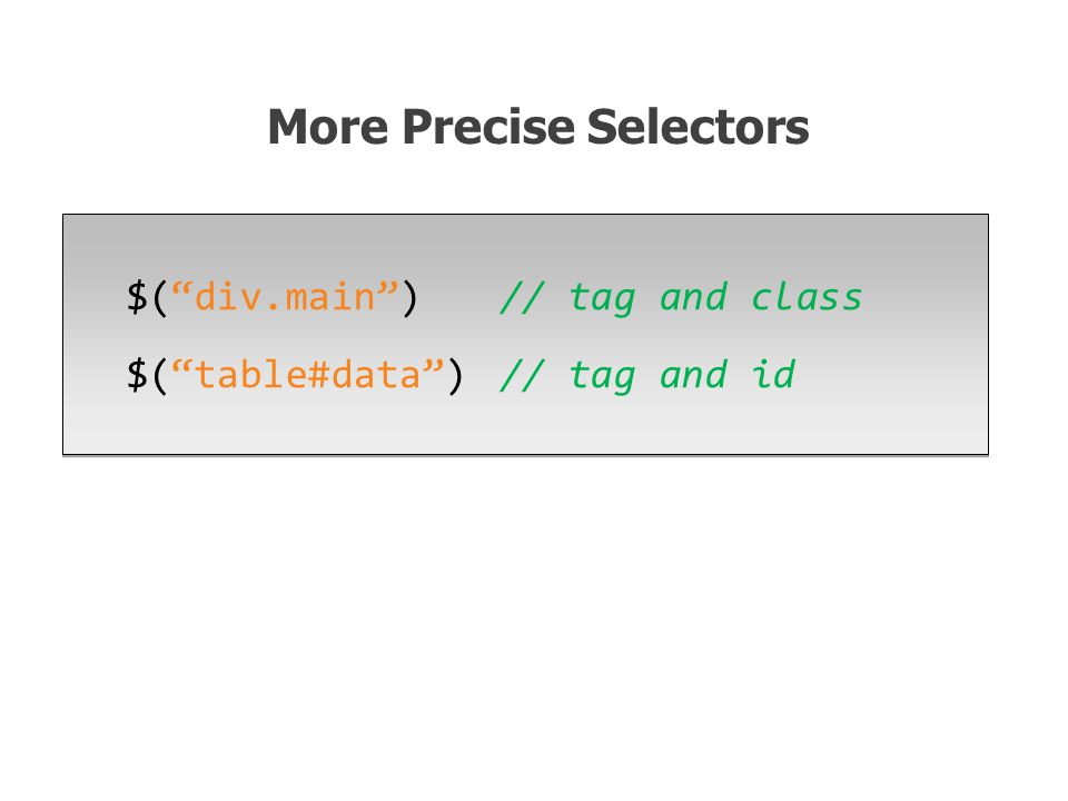 $( div.main ) // tag and class $( table#data )// tag and id $( div.main ) // tag and class $( table#data )// tag and id More Precise Selectors
