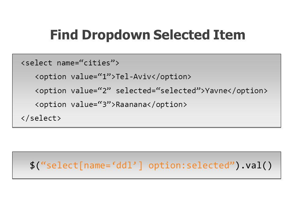 $( select[name='ddl'] option:selected ).val() Find Dropdown Selected Item Tel-Aviv Yavne Raanana Tel-Aviv Yavne Raanana