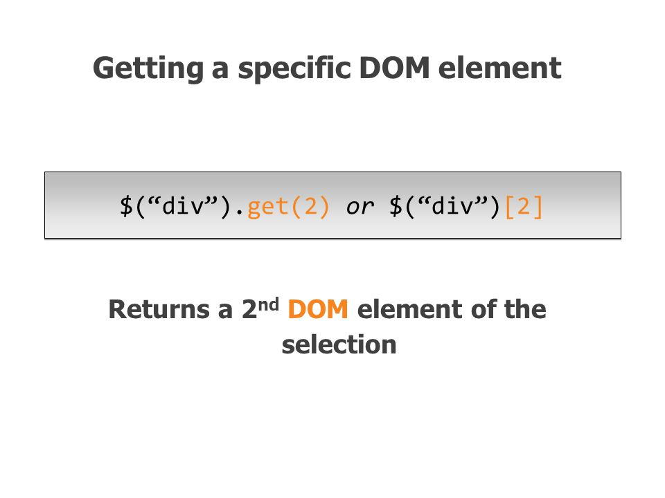 $( div ).get(2) or $( div )[2] Returns a 2 nd DOM element of the selection Getting a specific DOM element