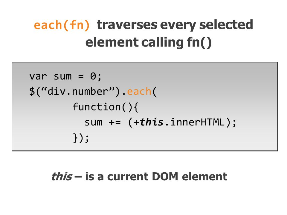 var sum = 0; $( div.number ).each( function(){ sum += (+this.innerHTML); }); this – is a current DOM element each(fn) traverses every selected element calling fn()