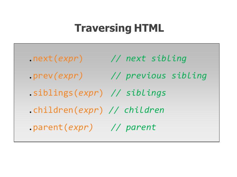 .next(expr) // next sibling.prev(expr)// previous sibling.siblings(expr)// siblings.children(expr) // children.parent(expr) // parent.next(expr) // next sibling.prev(expr)// previous sibling.siblings(expr)// siblings.children(expr) // children.parent(expr) // parent Traversing HTML