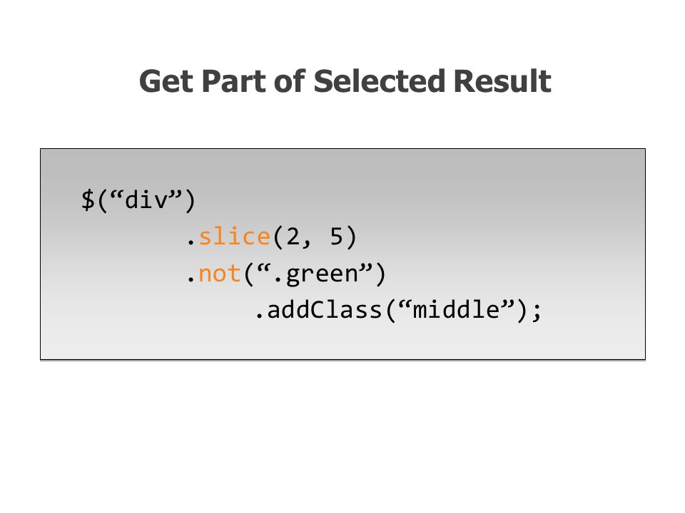 $( div ).slice(2, 5).not( .green ).addClass( middle ); Get Part of Selected Result
