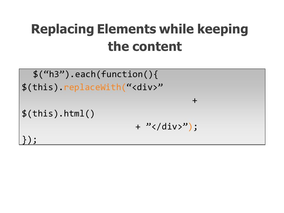 $( h3 ).each(function(){ $(this).replaceWith( + $(this).html() + ); }); Replacing Elements while keeping the content