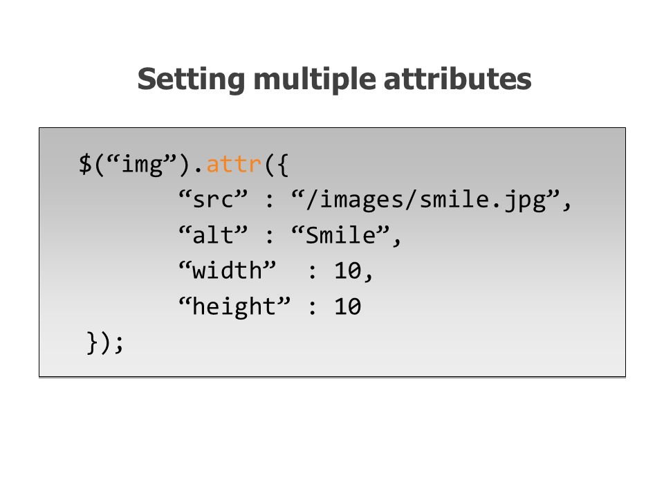 $( img ).attr({ src : /images/smile.jpg , alt : Smile , width : 10, height : 10 }); Setting multiple attributes
