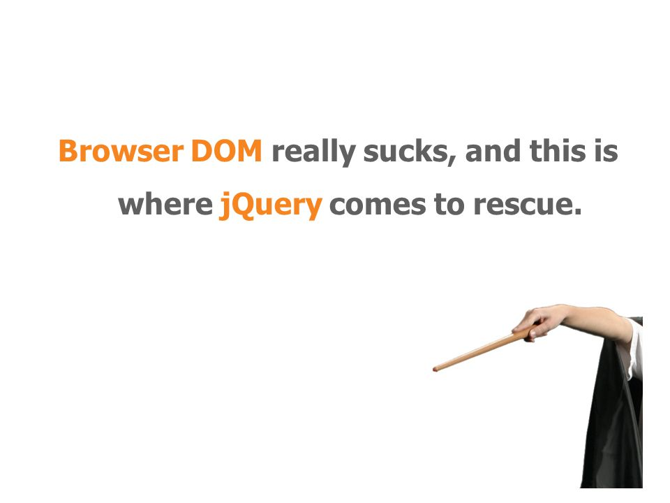 Browser DOM really sucks, and this is where jQuery comes to rescue.