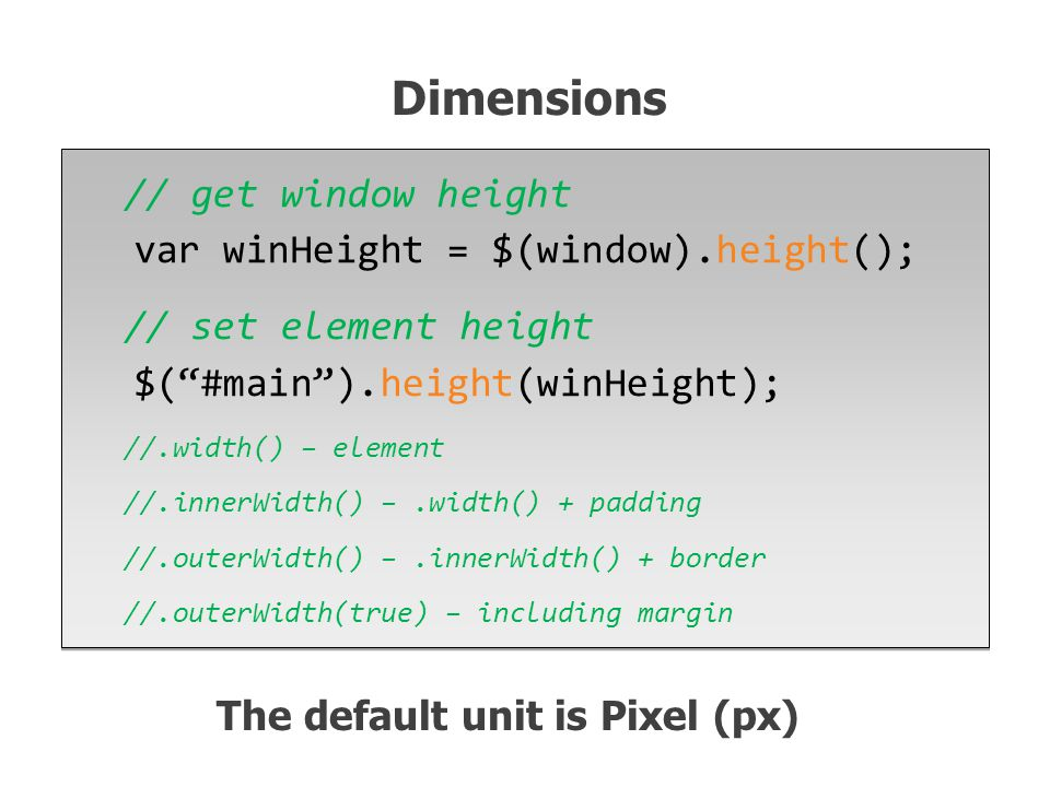 // get window height var winHeight = $(window).height(); // set element height $( #main ).height(winHeight); //.width() – element //.innerWidth() –.width() + padding //.outerWidth() –.innerWidth() + border //.outerWidth(true) – including margin // get window height var winHeight = $(window).height(); // set element height $( #main ).height(winHeight); //.width() – element //.innerWidth() –.width() + padding //.outerWidth() –.innerWidth() + border //.outerWidth(true) – including margin Dimensions The default unit is Pixel (px)