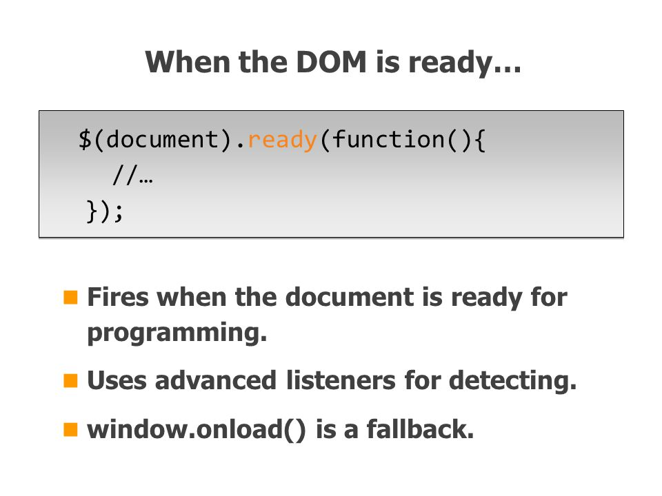 $(document).ready(function(){ //… }); When the DOM is ready… Fires when the document is ready for programming.