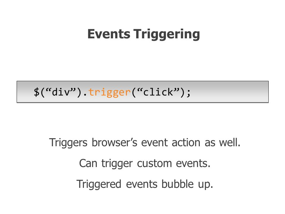 $( div ).trigger( click ); Events Triggering Triggers browser's event action as well.