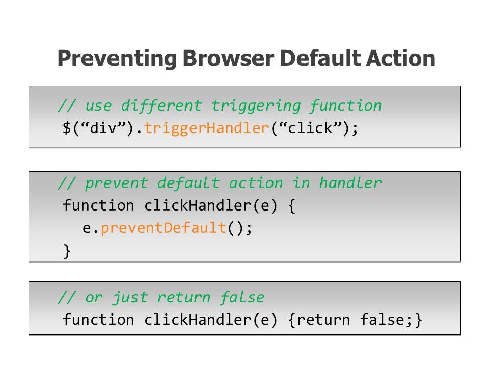 // use different triggering function $( div ).triggerHandler( click ); Preventing Browser Default Action // prevent default action in handler function clickHandler(e) { e.preventDefault(); } // or just return false function clickHandler(e) {return false;}
