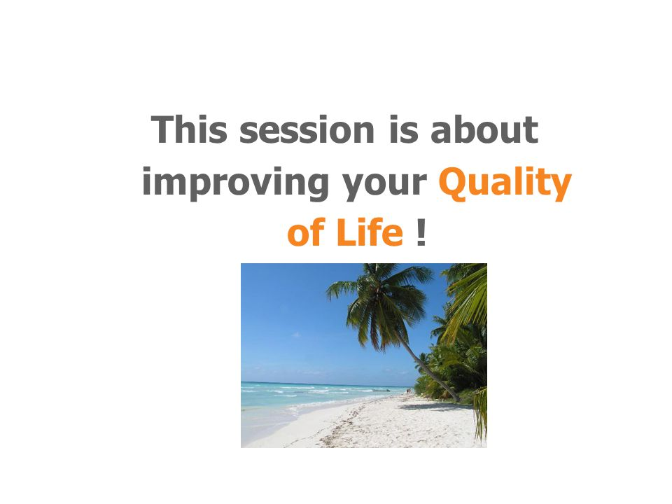 This session is about improving your Quality of Life !