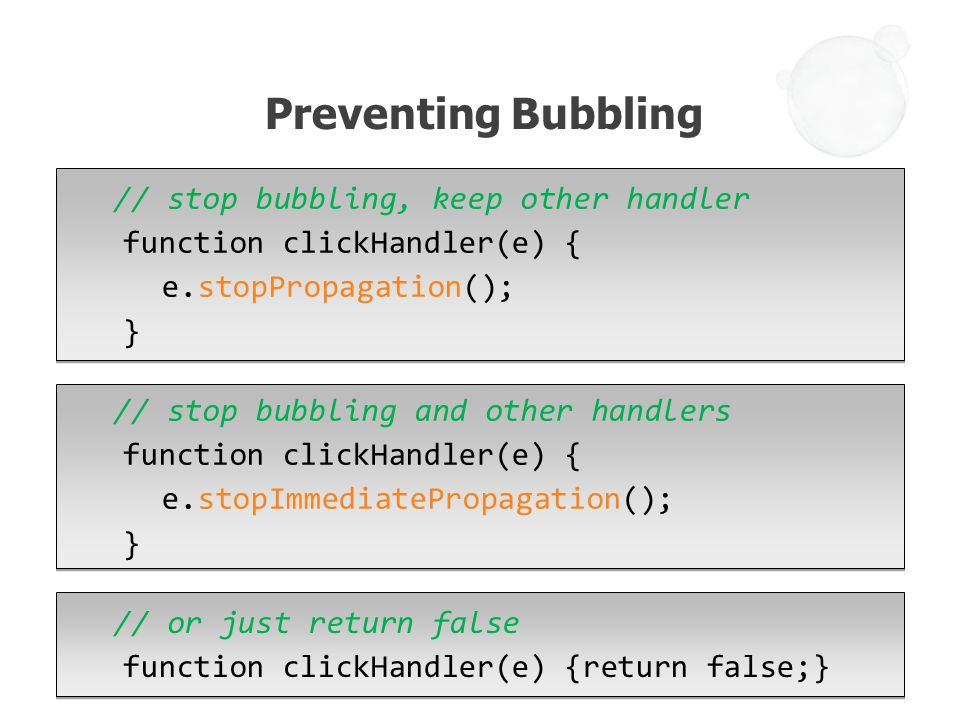 // stop bubbling, keep other handler function clickHandler(e) { e.stopPropagation(); } Preventing Bubbling // stop bubbling and other handlers function clickHandler(e) { e.stopImmediatePropagation(); } // or just return false function clickHandler(e) {return false;}