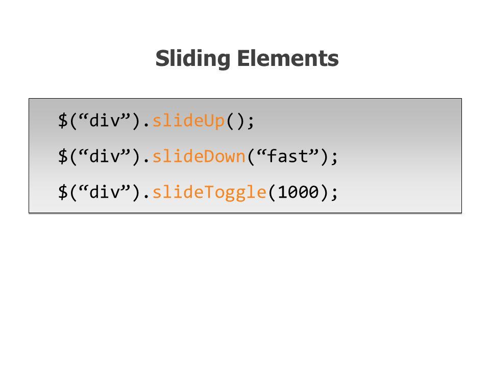 $( div ).slideUp(); $( div ).slideDown( fast ); $( div ).slideToggle(1000); $( div ).slideUp(); $( div ).slideDown( fast ); $( div ).slideToggle(1000); Sliding Elements