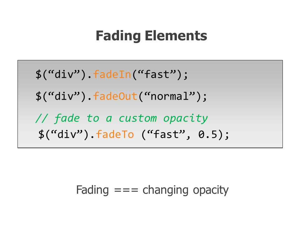 $( div ).fadeIn( fast ); $( div ).fadeOut( normal ); // fade to a custom opacity $( div ).fadeTo ( fast , 0.5); $( div ).fadeIn( fast ); $( div ).fadeOut( normal ); // fade to a custom opacity $( div ).fadeTo ( fast , 0.5); Fading Elements Fading === changing opacity