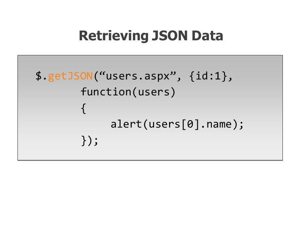$.getJSON( users.aspx , {id:1}, function(users) { alert(users[0].name); }); Retrieving JSON Data
