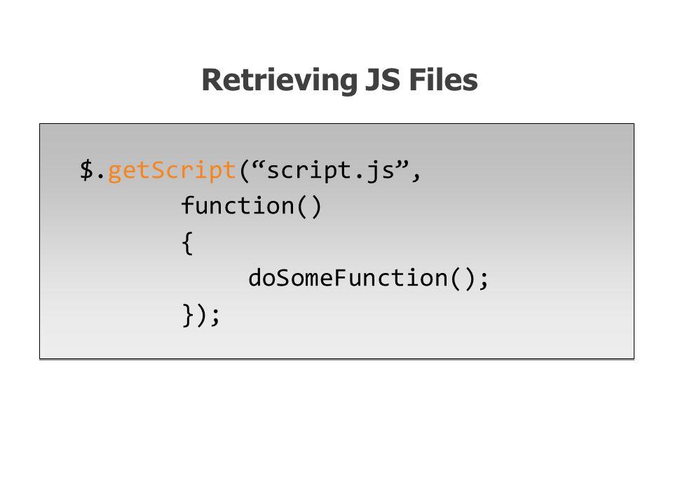 $.getScript( script.js , function() { doSomeFunction(); }); Retrieving JS Files