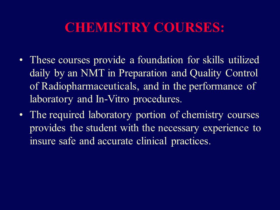 CHEMISTRY COURSES: These courses provide a foundation for skills utilized daily by an NMT in Preparation and Quality Control of Radiopharmaceuticals, and in the performance of laboratory and In-Vitro procedures.