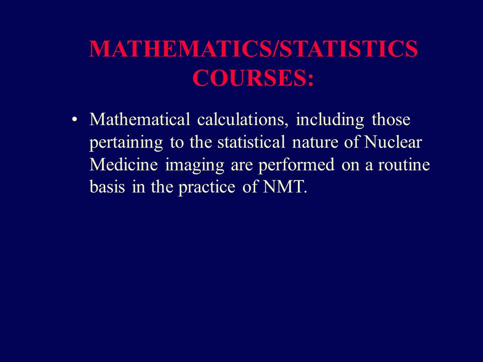 MATHEMATICS/STATISTICS COURSES: Mathematical calculations, including those pertaining to the statistical nature of Nuclear Medicine imaging are performed on a routine basis in the practice of NMT.