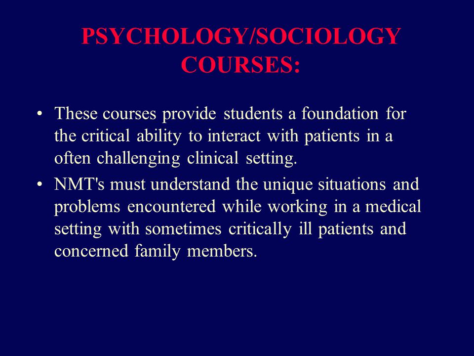 PSYCHOLOGY/SOCIOLOGY COURSES: These courses provide students a foundation for the critical ability to interact with patients in a often challenging clinical setting.