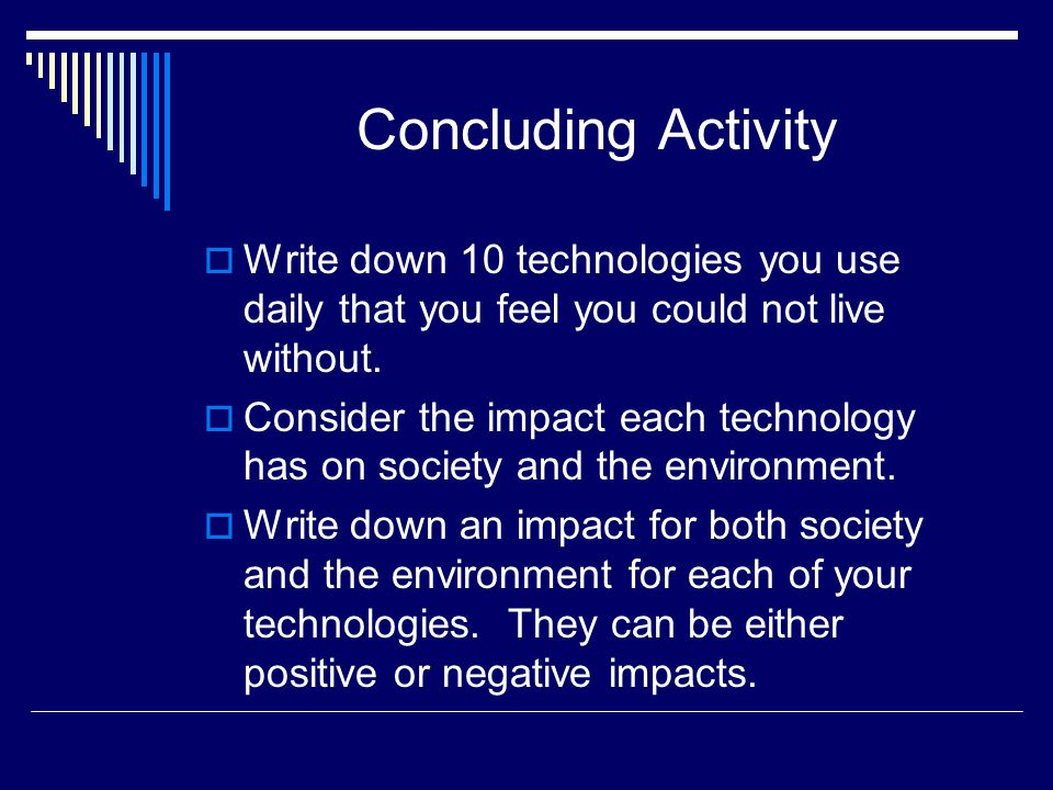 Concluding Activity  Write down 10 technologies you use daily that you feel you could not live without.  Consider the impact each technology has on