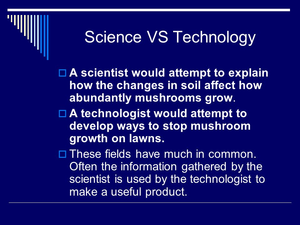 Science VS Technology  A scientist would attempt to explain how the changes in soil affect how abundantly mushrooms grow.  A technologist would atte