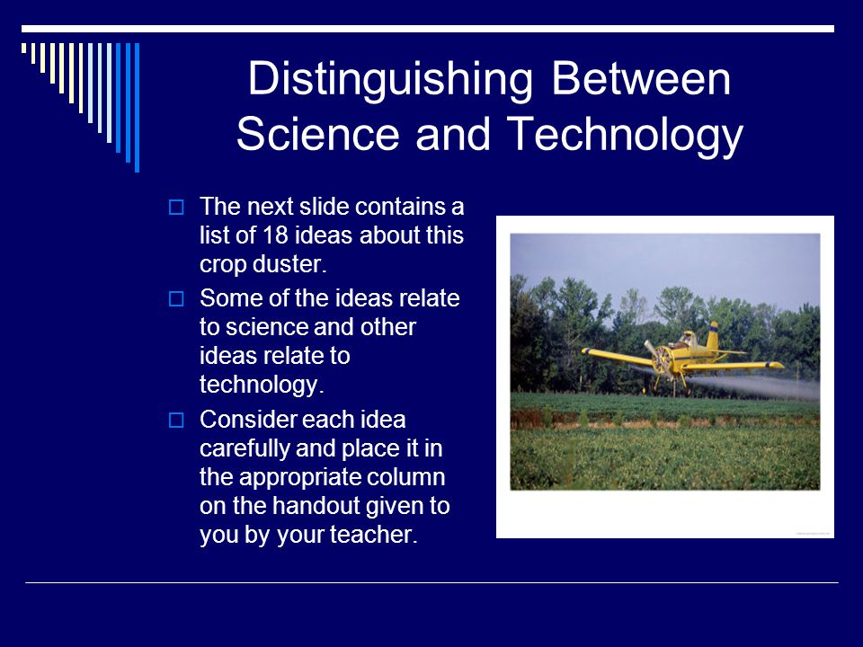 Distinguishing Between Science and Technology  The next slide contains a list of 18 ideas about this crop duster.  Some of the ideas relate to scien