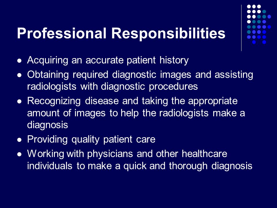 Professional Responsibilities Acquiring an accurate patient history Obtaining required diagnostic images and assisting radiologists with diagnostic procedures Recognizing disease and taking the appropriate amount of images to help the radiologists make a diagnosis Providing quality patient care Working with physicians and other healthcare individuals to make a quick and thorough diagnosis