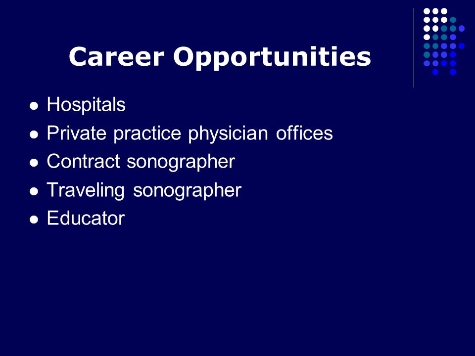 Career Opportunities Hospitals Private practice physician offices Contract sonographer Traveling sonographer Educator